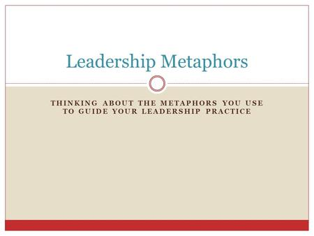 THINKING ABOUT THE METAPHORS YOU USE TO GUIDE YOUR LEADERSHIP PRACTICE Leadership Metaphors.