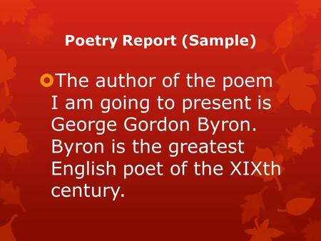 Poetry Report (Sample)  The author of the poem I am going to present is George Gordon Byron. Byron is the greatest English poet of the XIXth century.