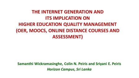 THE INTERNET GENERATION AND ITS IMPLICATION ON HIGHER EDUCATION QUALITY MANAGEMENT (OER, MOOCS, ONLINE DISTANCE COURSES AND ASSESSMENT) Samanthi Wickramasinghe,