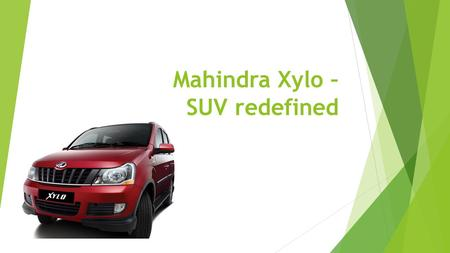 Mahindra Xylo – SUV redefined. Requirements of Average Indian Car Buyer  Good Mileage  Less Servicing Cost  Better Road maneuverability  Power as.