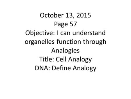 October 13, 2015 Page 57 Objective: I can understand organelles function through Analogies Title: Cell Analogy DNA: Define Analogy.