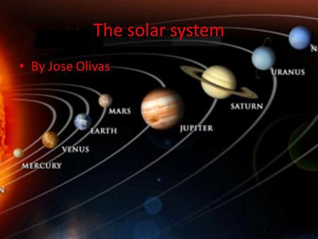 The solar system By Jose Olivas. The sun The sun is 9,940 Fahrenheit The sun is 99.86% of the entire solar system And the sun contains life and light.