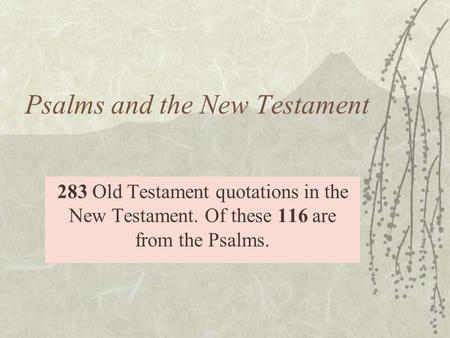 Psalms and the New Testament 283 Old Testament quotations in the New Testament. Of these 116 are from the Psalms.