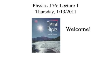 Physics 176: Lecture 1 Thursday, 1/13/2011 Welcome!