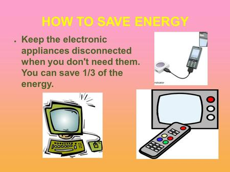 HOW TO SAVE ENERGY ● Keep the electronic appliances disconnected when you don't need them. You can save 1/3 of the energy.