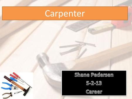Carpenter. what got me interested in this job is that I love working with my hands. As a carpenter you are always doing work, is this something you would.