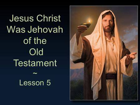 1 Jesus Christ Was Jehovah of the Old Testament ~ Lesson 5.
