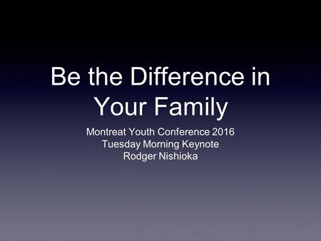 Be the Difference in Your Family Montreat Youth Conference 2016 Tuesday Morning Keynote Rodger Nishioka.