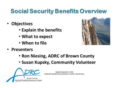 Social Security Benefits Overview Objectives Explain the benefits What to expect When to file Presenters Ron Niesing, ADRC of Brown County Susan Kupsky,