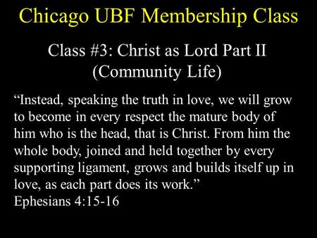 "Chicago UBF Membership Class Class #3: Christ as Lord Part II (Community Life) ""Instead, speaking the truth in love, we will grow to become in every respect."