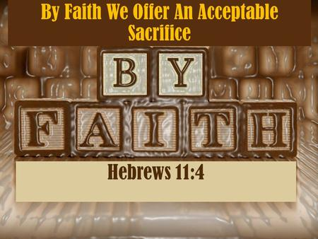 By Faith We Offer An Acceptable Sacrifice Hebrews 11:4.
