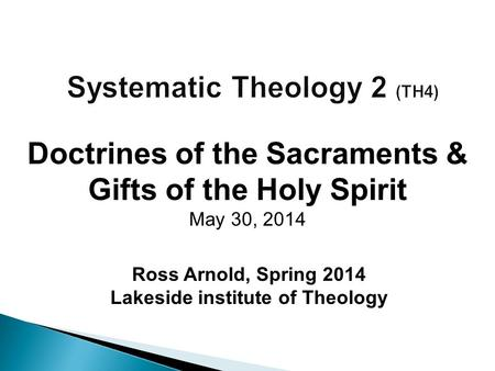 Ross Arnold, Spring 2014 Lakeside institute of Theology Doctrines of the Sacraments & Gifts of the Holy Spirit May 30, 2014.