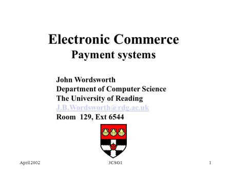 April 20023CSG11 Electronic Commerce Payment systems John Wordsworth Department of Computer Science The University of Reading
