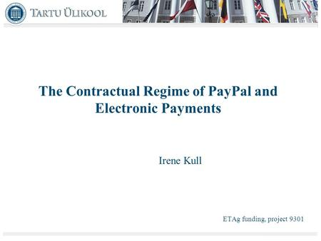 The Contractual Regime of PayPal and Electronic Payments Irene Kull ETAg funding, project 9301.