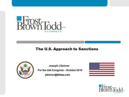 The U.S. Approach to Sanctions Joseph J Dehner For the UIA Congress – October 2016