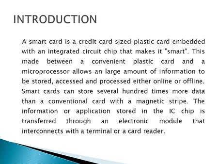 A smart card is a credit card sized plastic card embedded with an integrated circuit chip that makes it smart. This made between a convenient plastic.
