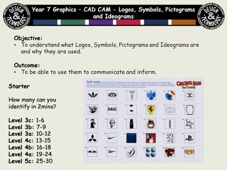Year 7 Graphics – CAD CAM - Logos, Symbols, Pictograms and Ideograms Objective: To understand what Logos, Symbols, Pictograms and Ideograms are and why.