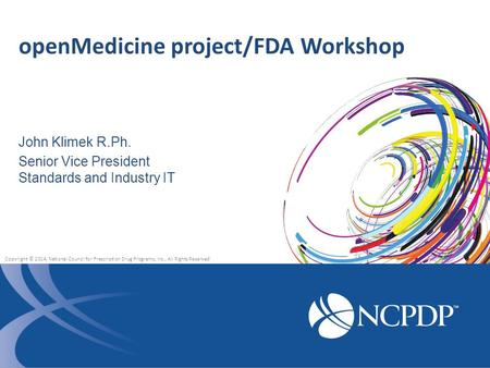 John Klimek R.Ph. Senior Vice President Standards and Industry IT openMedicine project/FDA Workshop Copyright © 2014, National Council for Prescription.