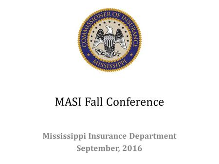 MASI Fall Conference Mississippi Insurance Department September, 2016.