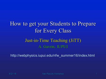 1 6/21/16New Faculty Workshop How to get your Students to Prepare for Every Class Just-in-Time Teaching (JiTT) A. Gavrin, IUPUI