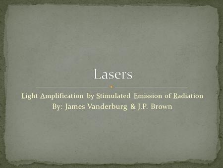 Light Amplification by Stimulated Emission of Radiation By: James Vanderburg & J.P. Brown.