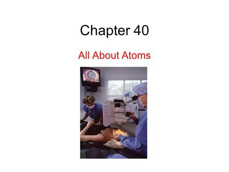 Chapter 40 All About Atoms. 40.2: Some Properties of Atoms: Atoms are stable. Essentially all the atoms that form our tangible world have existed without.