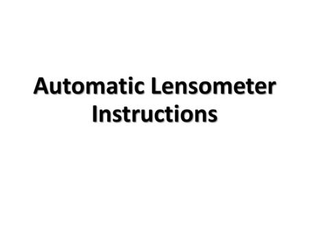 Automatic Lensometer Instructions. The automatic lensometer, or lens analyzer, is a device for automatically measuring the lens power (sphere, cylinder,
