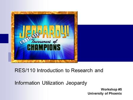 RES/110 Introduction to Research and Information Utilization Jeopardy Workshop #5 University of Phoenix.