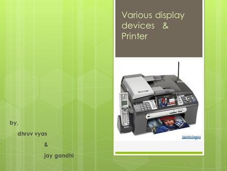 By, dhruv vyas & jay gandhi Various display devices & Printer.