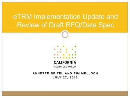 ANNETTE BEITEL AND TIM MELLOCH JULY 27, 2016 eTRM Implementation Update and Review of Draft RFQ/Data Spec.