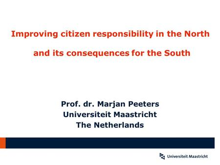 Improving citizen responsibility in the North and its consequences for the South Prof. dr. Marjan Peeters Universiteit Maastricht The Netherlands.