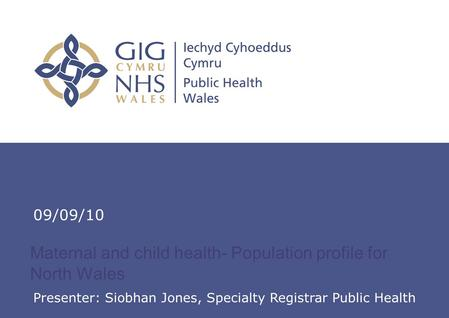 Insert name of presentation on Master Slide Maternal and child health- Population profile for North Wales 09/09/10 Presenter: Siobhan Jones, Specialty.