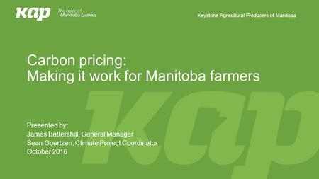 Keystone Agricultural Producers of Manitoba Carbon pricing: Making it work for Manitoba farmers Presented by: James Battershill, General Manager Sean Goertzen,
