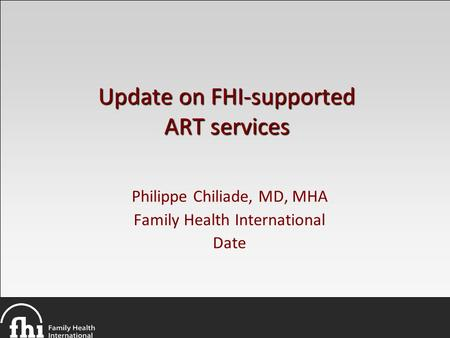 Update on FHI-supported ART services Philippe Chiliade, MD, MHA Family Health International Date.