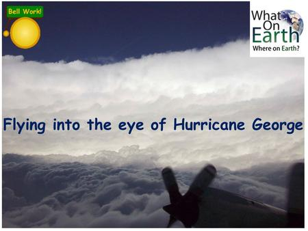 Flying into the eye of Hurricane George. Key idea: Tropical storms (hurricanes, cyclones, typhoons) develop as a result of particular physical conditions.