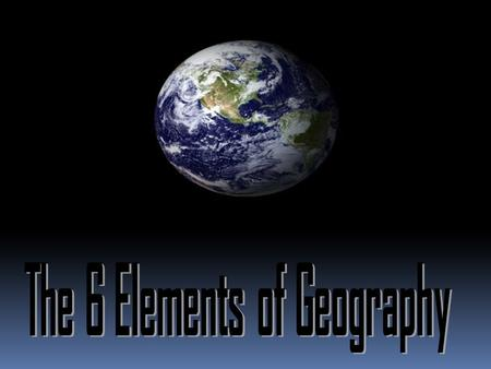 6 Elements Many geographers use the six essential elements to organize their study.  1. The World in Spatial Terms  2. Places and Regions  3. Physical.