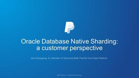 Oracle Database Native Sharding: a customer perspective ©2016 PayPal Inc. Confidential and proprietary. John Kanagaraj, Sr. Member of Technical Staff,