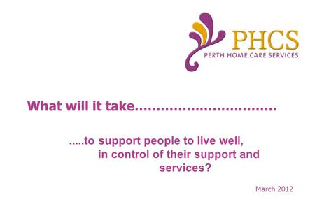 What will it take…………………………… March to support people to live well, in control of their support and services?