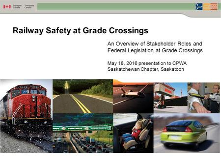 An Overview of Stakeholder Roles and Federal Legislation at Grade Crossings May 18, 2016 presentation to CPWA Saskatchewan Chapter, Saskatoon Railway Safety.