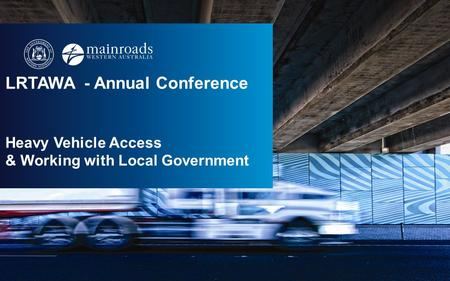 LRTAWA - Annual Conference Heavy Vehicle Access & Working with Local Government.