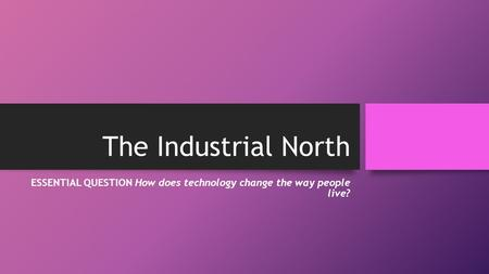 The Industrial North ESSENTIAL QUESTION How does technology change the way people live?