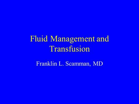 Fluid Management and Transfusion Franklin L. Scamman, MD.