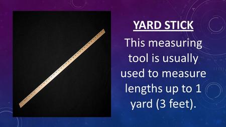 YARD STICK This measuring tool is usually used to measure lengths up to 1 yard (3 feet).