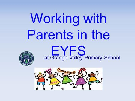 Working with Parents in the EYFS at Grange Valley Primary School.