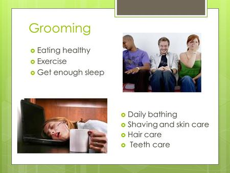 Grooming  Eating healthy  Exercise  Get enough sleep  Daily bathing  Shaving and skin care  Hair care  Teeth care.