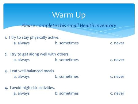 Please complete this small Health Inventory 1. I try to stay physically active. a. alwaysb. sometimes c. never 2. I try to get along well with others.