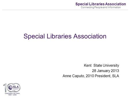 Special Libraries Association Connecting People and Information Kent State University 28 January 2013 Anne Caputo, 2010 President, SLA Special Libraries.