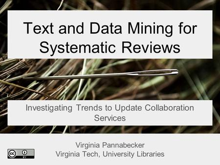 Text and Data Mining for Systematic Reviews Investigating Trends to Update Collaboration Services Virginia Pannabecker Virginia Tech, University Libraries.