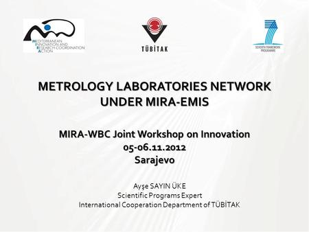 METROLOGY LABORATORIES NETWORK UNDER MIRA-EMIS MIRA-WBC Joint Workshop on Innovation Sarajevo Ayşe SAYIN ÜKE Scientific Programs Expert International.