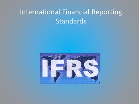 International Financial Reporting Standards. IFRS? International Financial Reporting Standards (IFRS) are principles-based standards, interpretations.